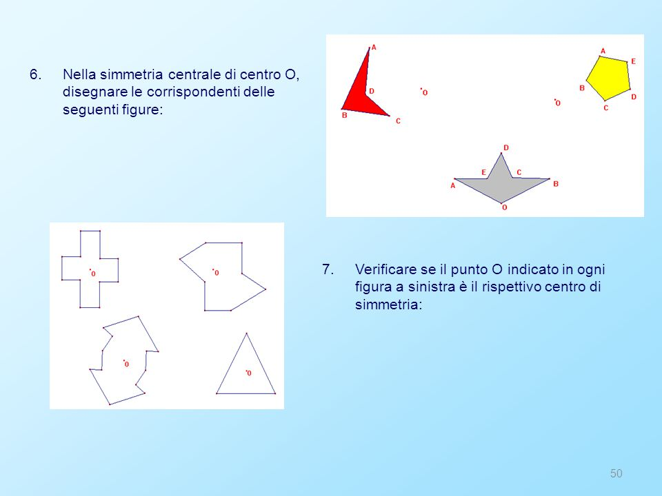 50 6.Nella simmetria centrale di centro O, disegnare le corrispondenti delle seguenti figure: 7.Verificare se il punto O indicato in ogni figura a sinistra è il rispettivo centro di simmetria: