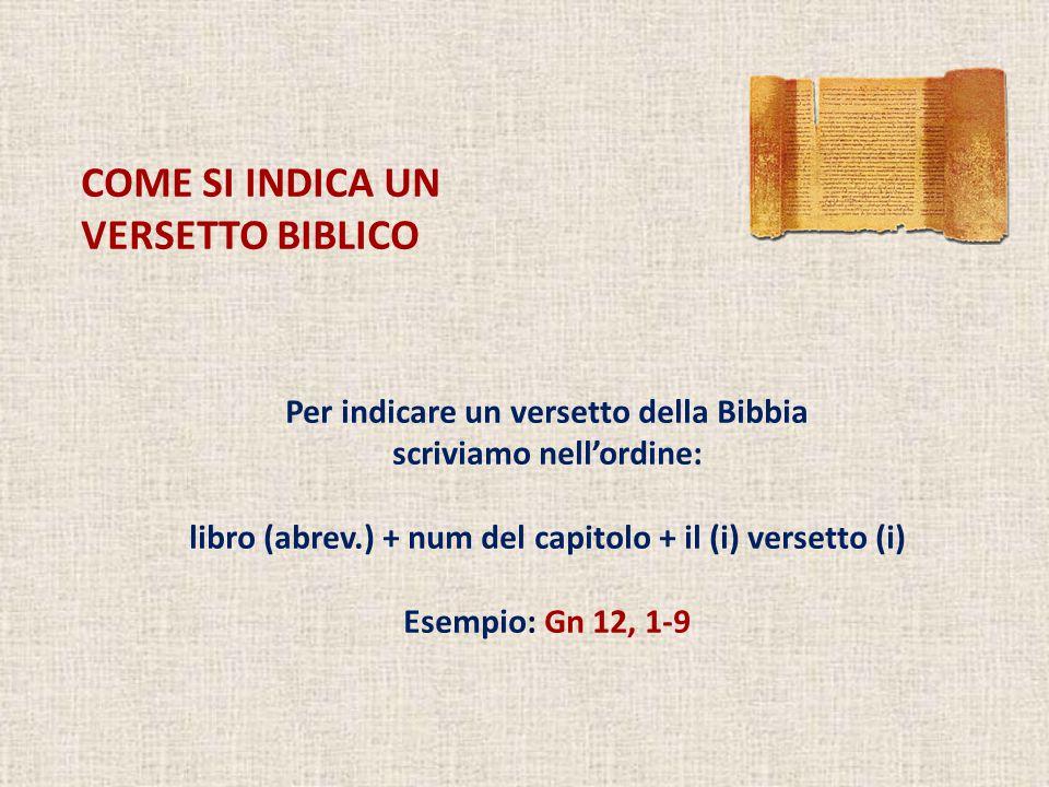 COME SI INDICA UN VERSETTO BIBLICO Per indicare un versetto della Bibbia scriviamo nell'ordine: libro (abrev.) + num del capitolo + il (i) versetto (i) Esempio: Gn 12, 1-9