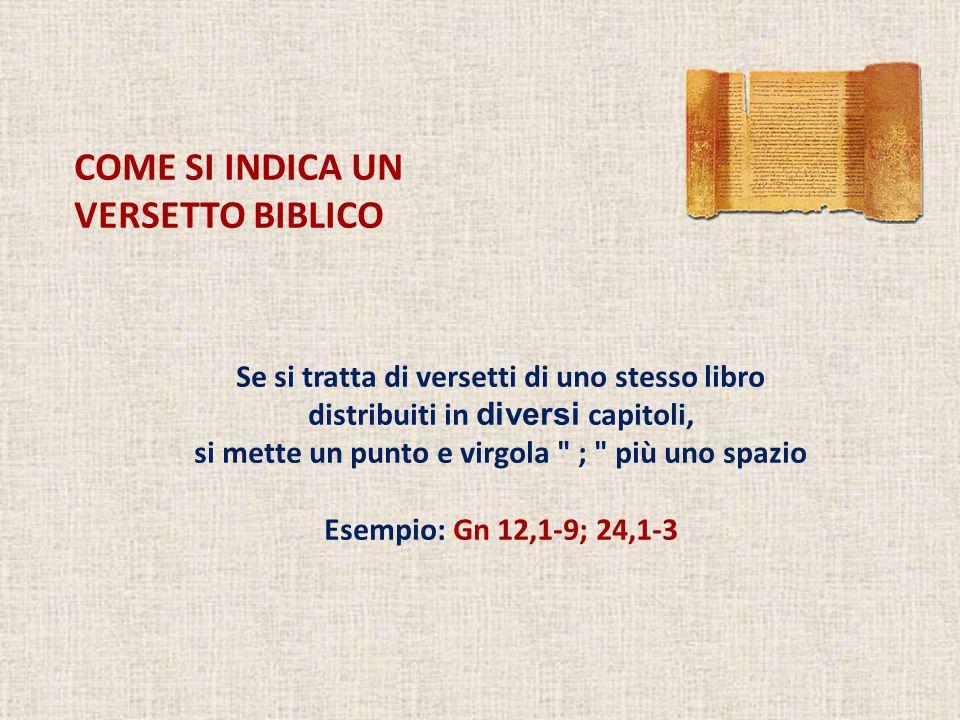 COME SI INDICA UN VERSETTO BIBLICO Se si tratta di versetti di uno stesso libro distribuiti in diversi capitoli, si mette un punto e virgola ; più uno spazio Esempio: Gn 12,1-9; 24,1-3