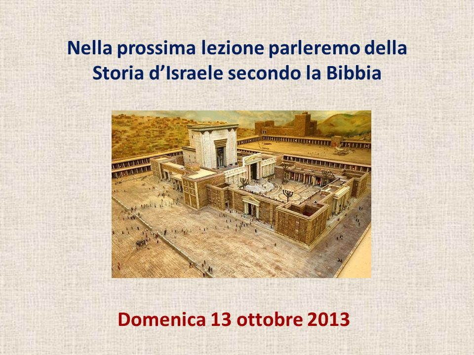 Domenica 13 ottobre 2013 Nella prossima lezione parleremo della Storia d'Israele secondo la Bibbia