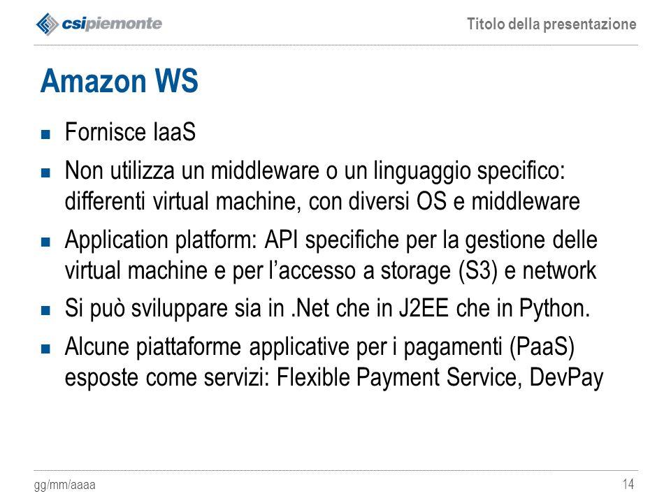 gg/mm/aaaa Titolo della presentazione 14 Amazon WS Fornisce IaaS Non utilizza un middleware o un linguaggio specifico: differenti virtual machine, con