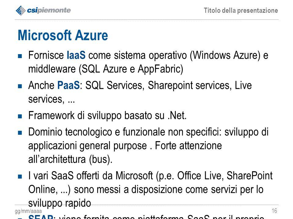 gg/mm/aaaa Titolo della presentazione 16 Microsoft Azure Fornisce IaaS come sistema operativo (Windows Azure) e middleware (SQL Azure e AppFabric) Anc
