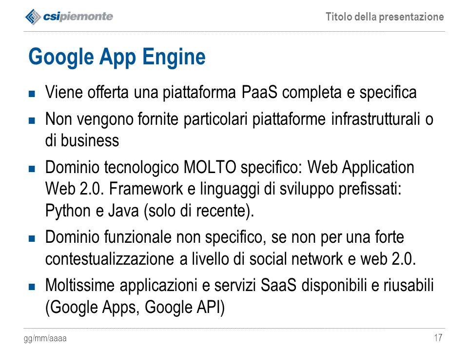 gg/mm/aaaa Titolo della presentazione 17 Google App Engine Viene offerta una piattaforma PaaS completa e specifica Non vengono fornite particolari pia