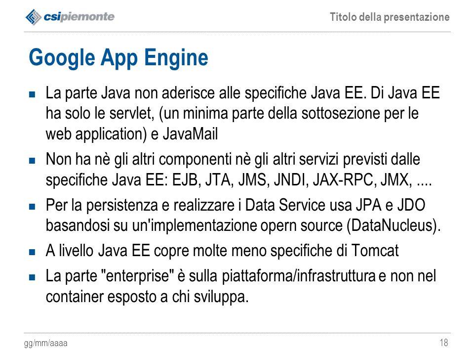 gg/mm/aaaa Titolo della presentazione 18 Google App Engine La parte Java non aderisce alle specifiche Java EE. Di Java EE ha solo le servlet, (un mini