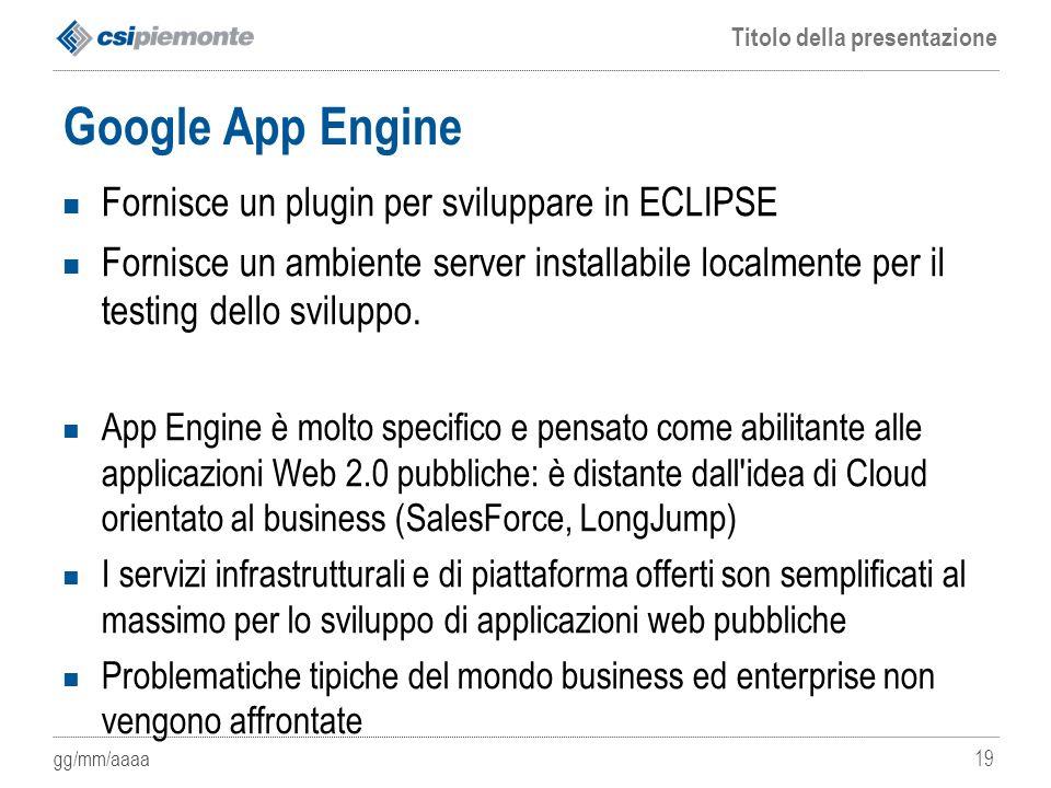 gg/mm/aaaa Titolo della presentazione 19 Google App Engine Fornisce un plugin per sviluppare in ECLIPSE Fornisce un ambiente server installabile local