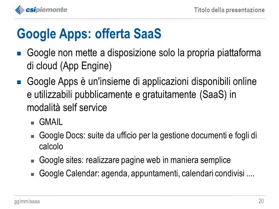 gg/mm/aaaa Titolo della presentazione 20 Google Apps: offerta SaaS Google non mette a disposizione solo la propria piattaforma di cloud (App Engine) G