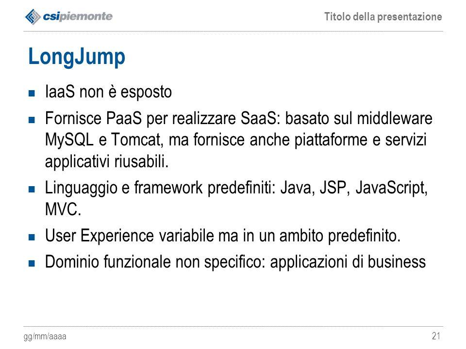 gg/mm/aaaa Titolo della presentazione 21 LongJump IaaS non è esposto Fornisce PaaS per realizzare SaaS: basato sul middleware MySQL e Tomcat, ma forni