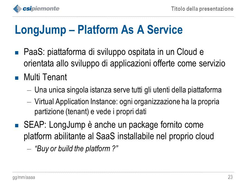 gg/mm/aaaa Titolo della presentazione 23 LongJump – Platform As A Service PaaS: piattaforma di sviluppo ospitata in un Cloud e orientata allo sviluppo
