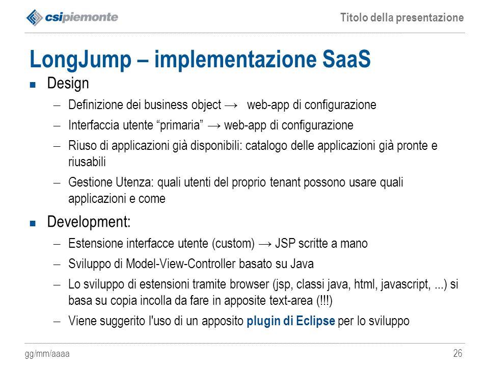 gg/mm/aaaa Titolo della presentazione 26 LongJump – implementazione SaaS Design – Definizione dei business object → web-app di configurazione – Interf
