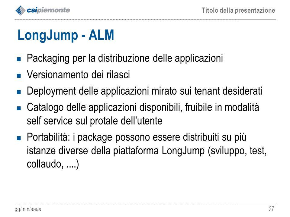 gg/mm/aaaa Titolo della presentazione 27 LongJump - ALM Packaging per la distribuzione delle applicazioni Versionamento dei rilasci Deployment delle a