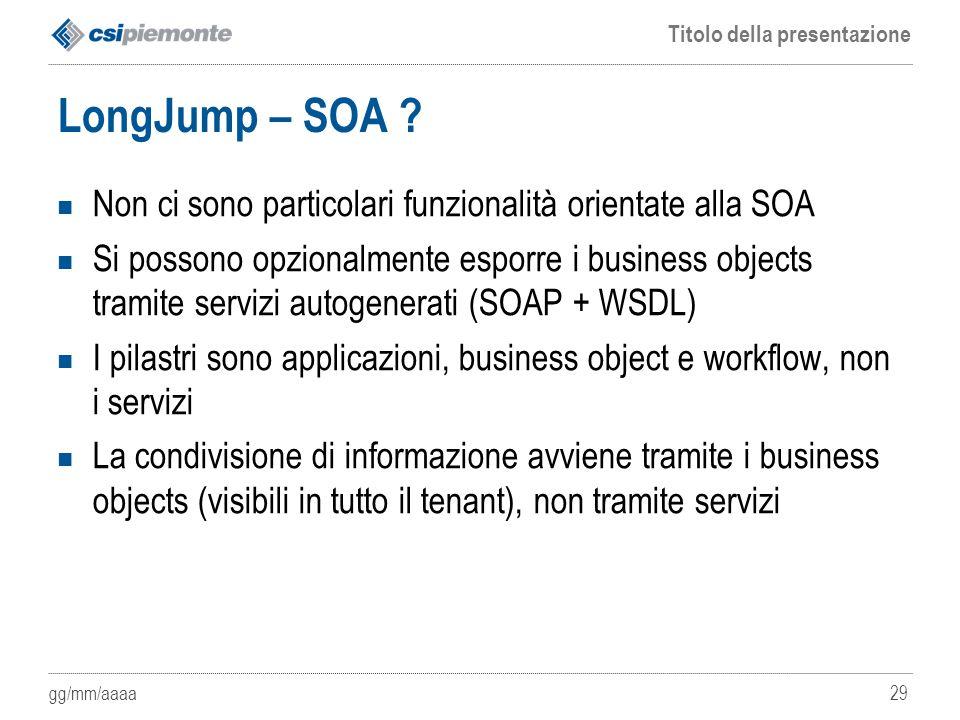 gg/mm/aaaa Titolo della presentazione 29 LongJump – SOA ? Non ci sono particolari funzionalità orientate alla SOA Si possono opzionalmente esporre i b