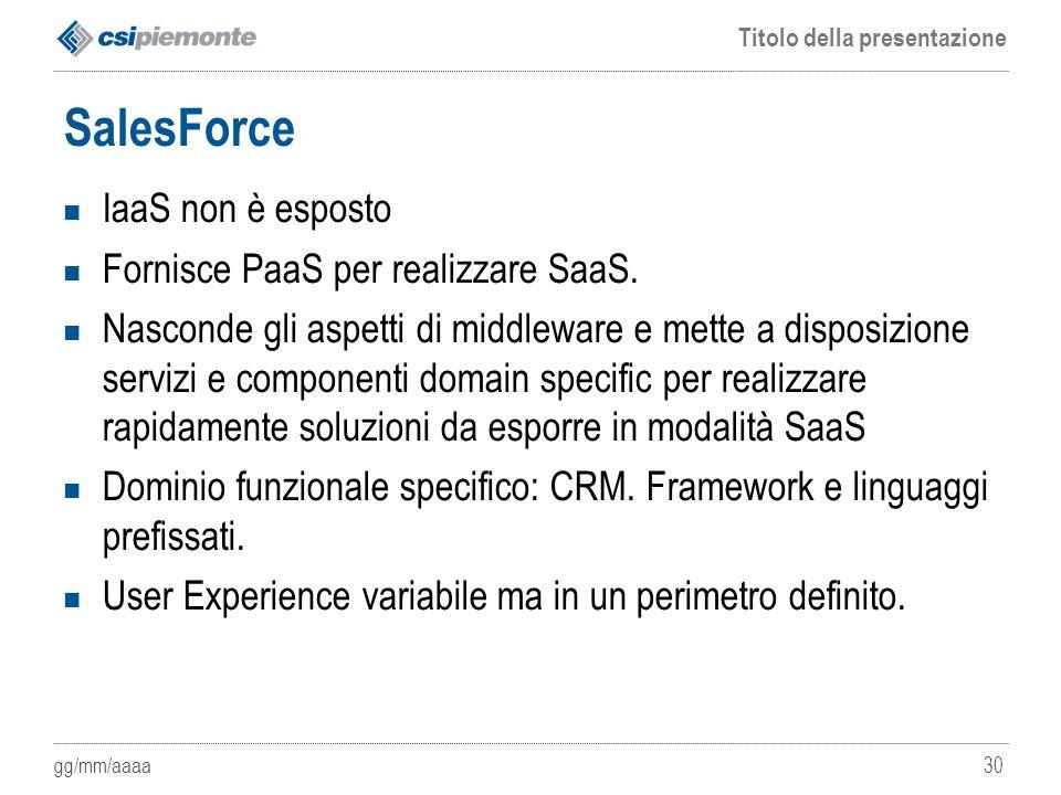 gg/mm/aaaa Titolo della presentazione 30 SalesForce IaaS non è esposto Fornisce PaaS per realizzare SaaS. Nasconde gli aspetti di middleware e mette a