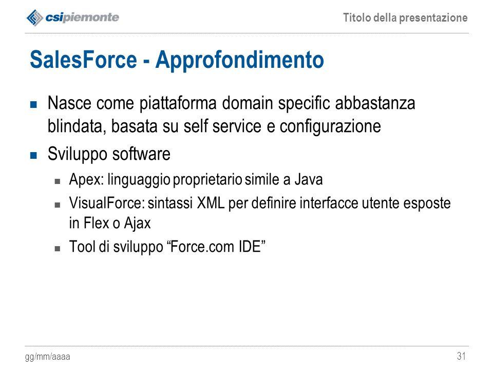 gg/mm/aaaa Titolo della presentazione 31 SalesForce - Approfondimento Nasce come piattaforma domain specific abbastanza blindata, basata su self servi