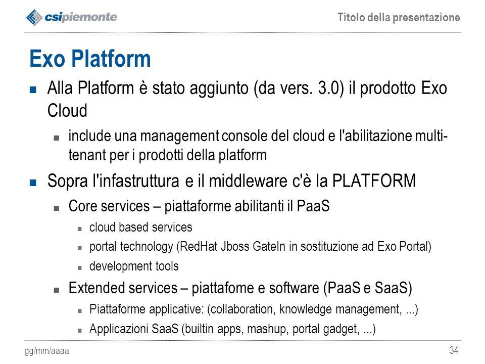 gg/mm/aaaa Titolo della presentazione 34 Exo Platform Alla Platform è stato aggiunto (da vers. 3.0) il prodotto Exo Cloud include una management conso