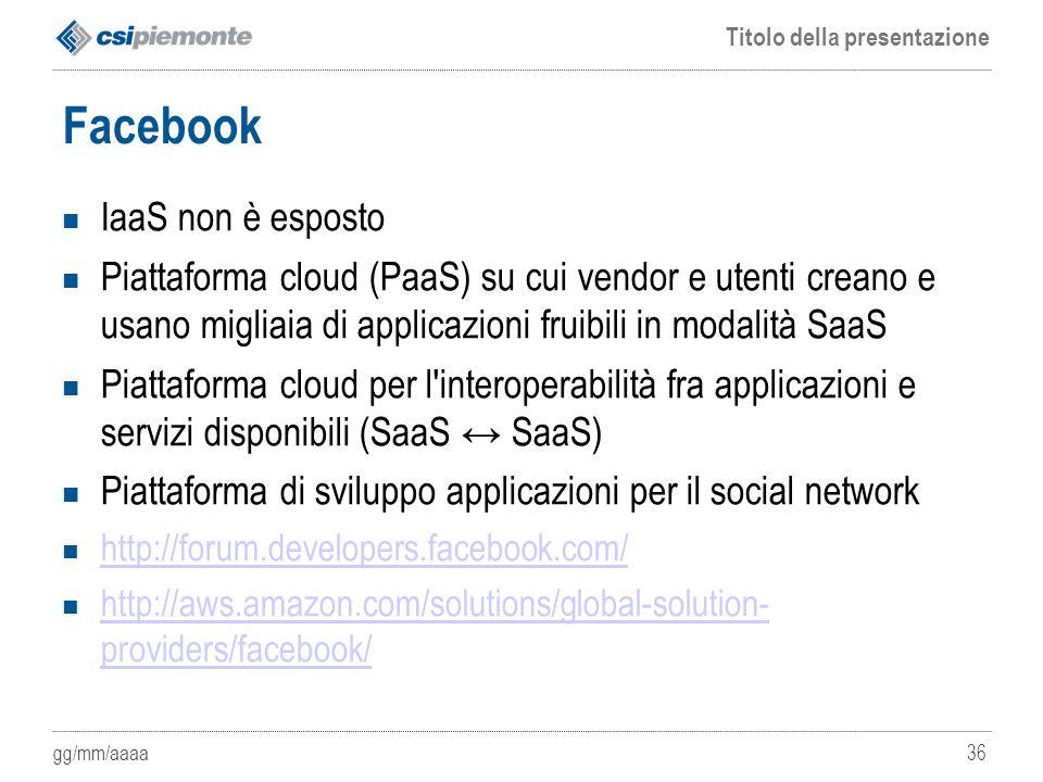 gg/mm/aaaa Titolo della presentazione 36 Facebook IaaS non è esposto Piattaforma cloud (PaaS) su cui vendor e utenti creano e usano migliaia di applic