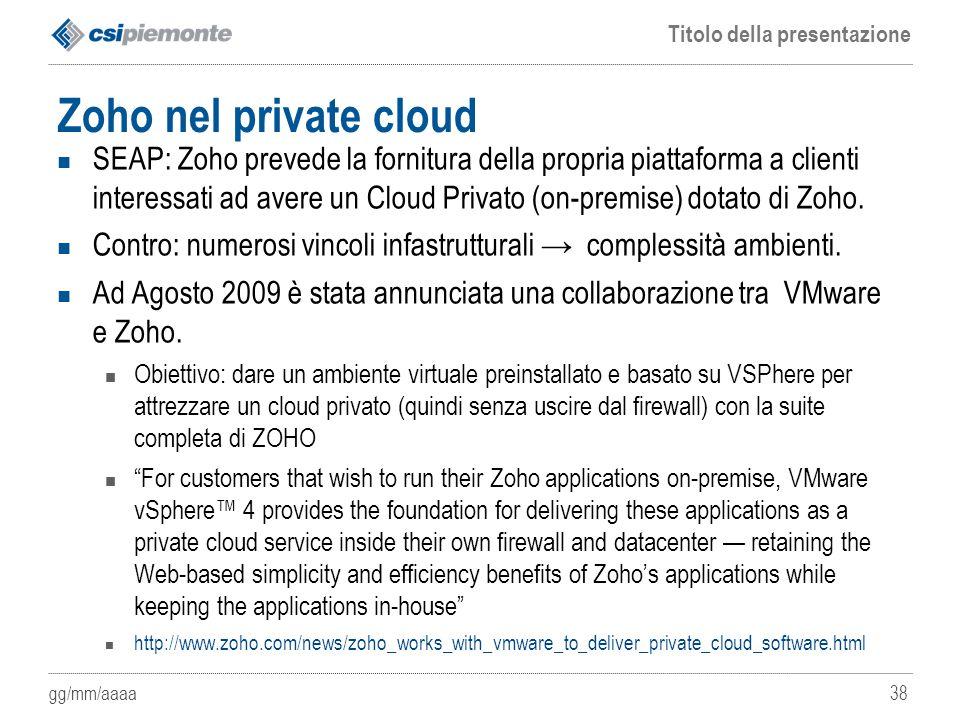 gg/mm/aaaa Titolo della presentazione 38 Zoho nel private cloud SEAP: Zoho prevede la fornitura della propria piattaforma a clienti interessati ad ave