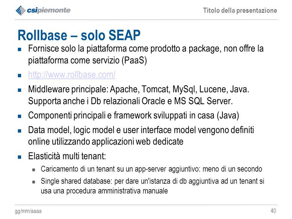 gg/mm/aaaa Titolo della presentazione 40 Rollbase – solo SEAP Fornisce solo la piattaforma come prodotto a package, non offre la piattaforma come serv