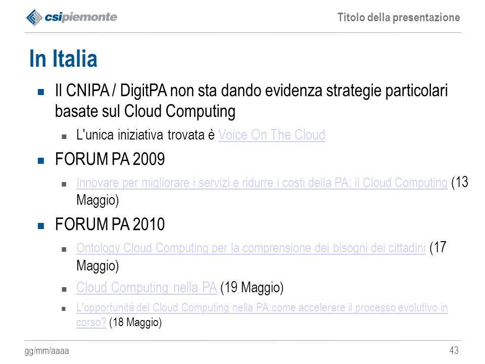 gg/mm/aaaa Titolo della presentazione 43 In Italia Il CNIPA / DigitPA non sta dando evidenza strategie particolari basate sul Cloud Computing L'unica