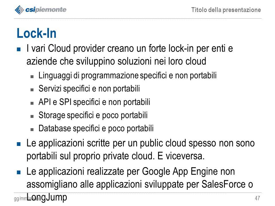 gg/mm/aaaa Titolo della presentazione 47 Lock-In I vari Cloud provider creano un forte lock-in per enti e aziende che sviluppino soluzioni nei loro cl