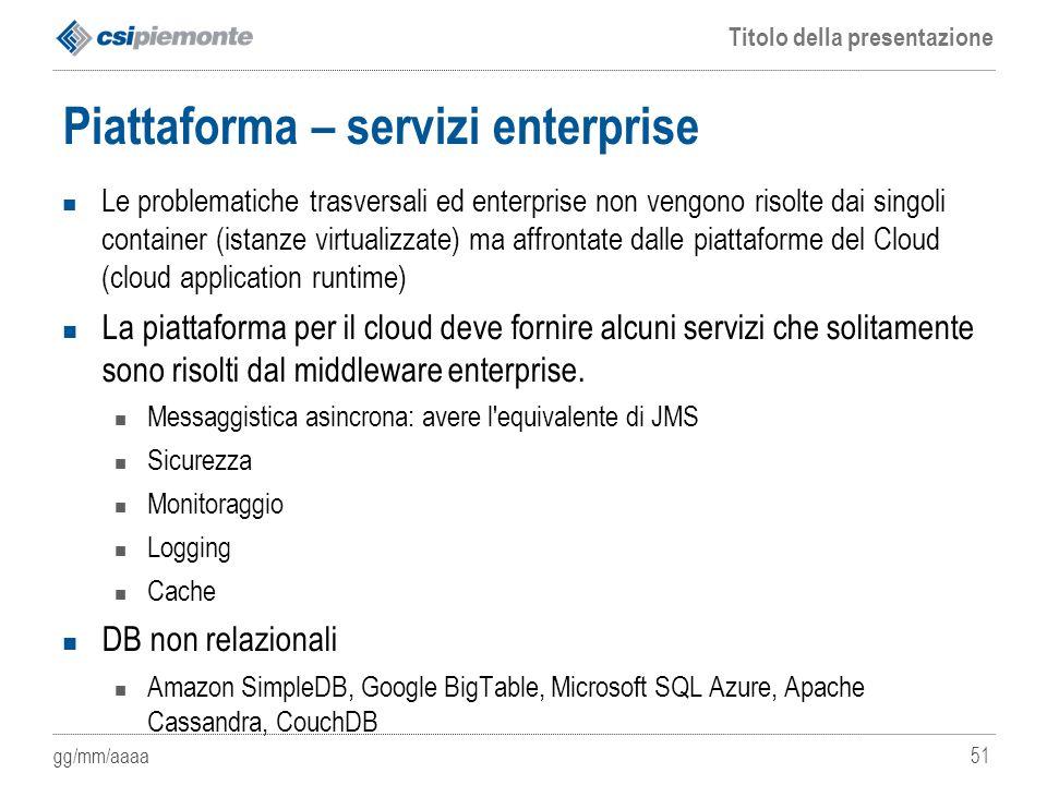 gg/mm/aaaa Titolo della presentazione 51 Piattaforma – servizi enterprise Le problematiche trasversali ed enterprise non vengono risolte dai singoli c