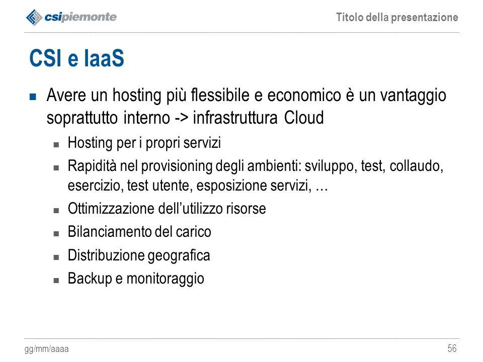 gg/mm/aaaa Titolo della presentazione 56 CSI e IaaS Avere un hosting più flessibile e economico è un vantaggio soprattutto interno -> infrastruttura C