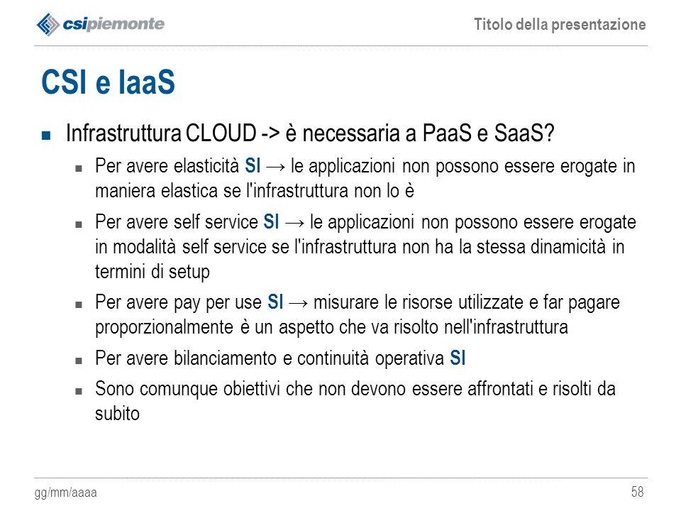 gg/mm/aaaa Titolo della presentazione 58 CSI e IaaS Infrastruttura CLOUD -> è necessaria a PaaS e SaaS? Per avere elasticità SI → le applicazioni non