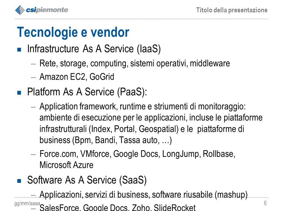 gg/mm/aaaa Titolo della presentazione 6 Tecnologie e vendor Infrastructure As A Service (IaaS) – Rete, storage, computing, sistemi operativi, middlewa