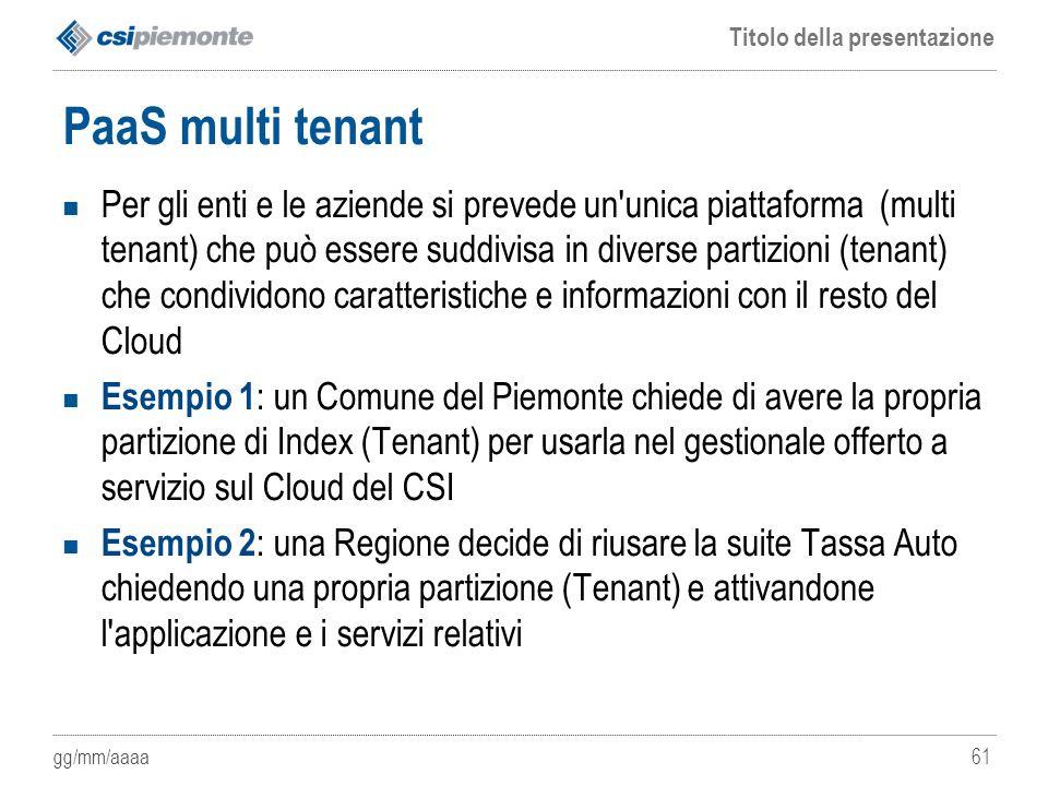gg/mm/aaaa Titolo della presentazione 61 PaaS multi tenant Per gli enti e le aziende si prevede un'unica piattaforma (multi tenant) che può essere sud