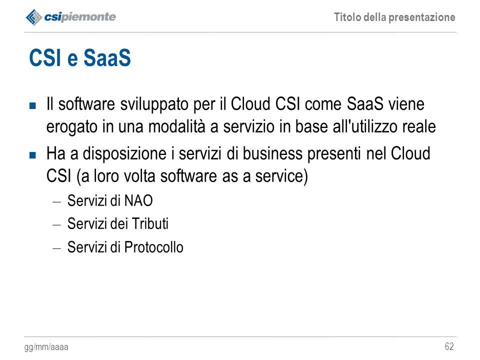 gg/mm/aaaa Titolo della presentazione 62 CSI e SaaS Il software sviluppato per il Cloud CSI come SaaS viene erogato in una modalità a servizio in base