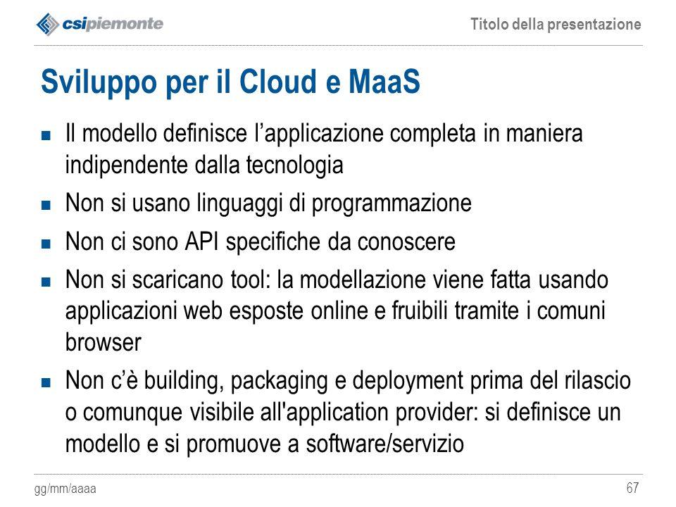 gg/mm/aaaa Titolo della presentazione 67 Sviluppo per il Cloud e MaaS Il modello definisce l'applicazione completa in maniera indipendente dalla tecno