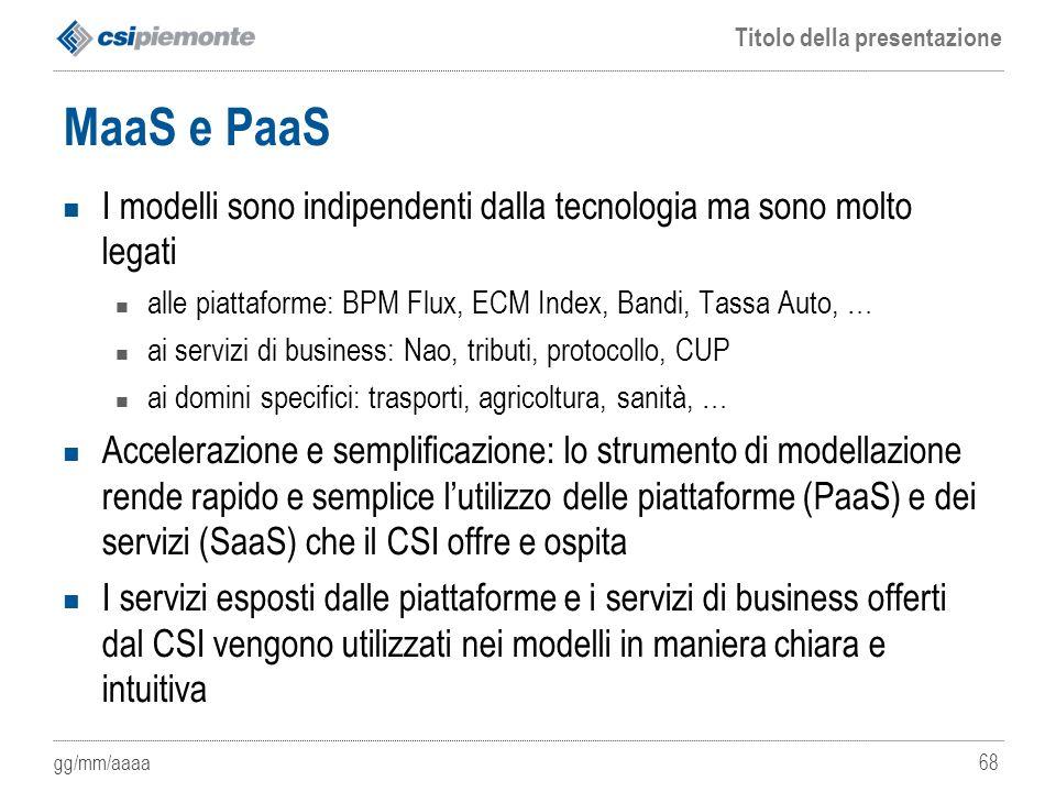 gg/mm/aaaa Titolo della presentazione 68 MaaS e PaaS I modelli sono indipendenti dalla tecnologia ma sono molto legati alle piattaforme: BPM Flux, ECM