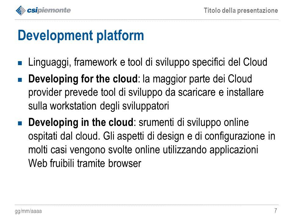 gg/mm/aaaa Titolo della presentazione 7 Development platform Linguaggi, framework e tool di sviluppo specifici del Cloud Developing for the cloud : la