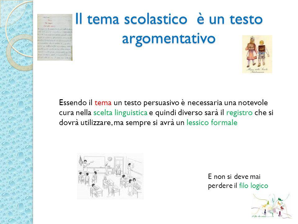Il tema scolastico è un testo argomentativo Essendo il tema un testo persuasivo è necessaria una notevole cura nella scelta linguistica e quindi diver