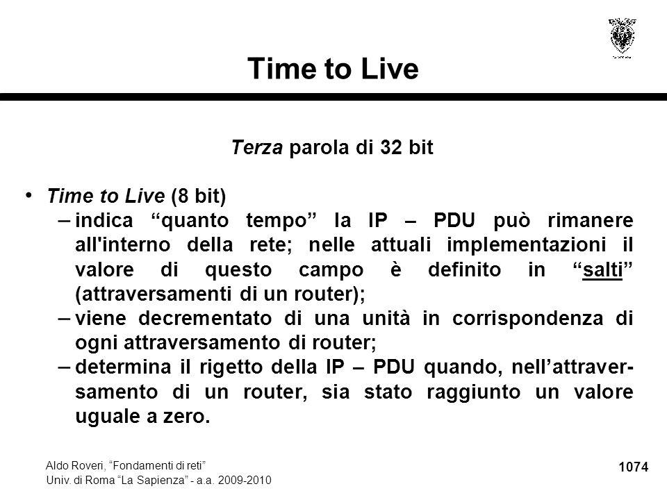 "1074 Aldo Roveri, ""Fondamenti di reti"" Univ. di Roma ""La Sapienza"" - a.a. 2009-2010 Time to Live Terza parola di 32 bit Time to Live (8 bit) – indica"