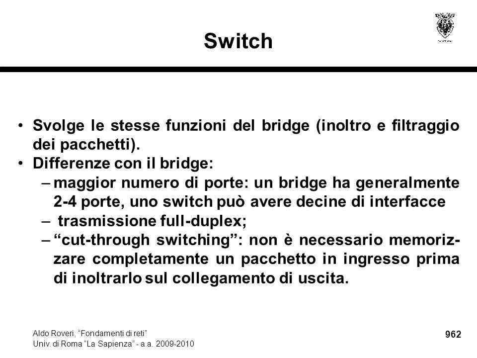 """962 Aldo Roveri, """"Fondamenti di reti"""" Univ. di Roma """"La Sapienza"""" - a.a. 2009-2010 Switch Svolge le stesse funzioni del bridge (inoltro e filtraggio d"""