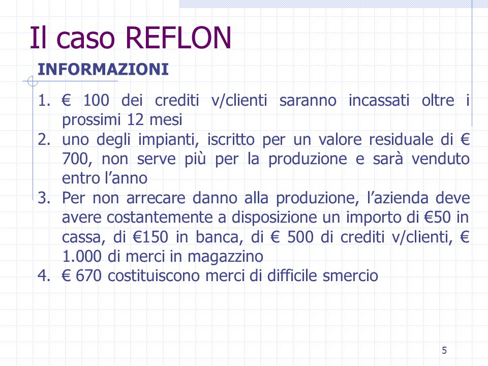 5 Il caso REFLON 1.€ 100 dei crediti v/clienti saranno incassati oltre i prossimi 12 mesi 2.uno degli impianti, iscritto per un valore residuale di € 700, non serve più per la produzione e sarà venduto entro l'anno 3.Per non arrecare danno alla produzione, l'azienda deve avere costantemente a disposizione un importo di €50 in cassa, di €150 in banca, di € 500 di crediti v/clienti, € 1.000 di merci in magazzino 4.€ 670 costituiscono merci di difficile smercio INFORMAZIONI