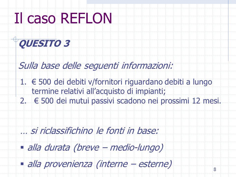 8 Il caso REFLON QUESITO 3 Sulla base delle seguenti informazioni: … si riclassifichino le fonti in base:  alla durata (breve – medio-lungo)  alla provenienza (interne – esterne) 1.€ 500 dei debiti v/fornitori riguardano debiti a lungo termine relativi all'acquisto di impianti; 2.