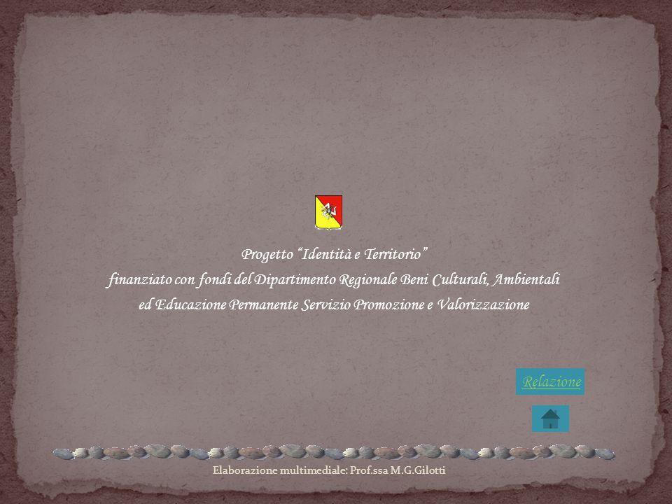 Progetto Identità e Territorio finanziato con fondi del Dipartimento Regionale Beni Culturali, Ambientali ed Educazione Permanente Servizio Promozione e Valorizzazione Elaborazione multimediale: Prof.ssa M.G.Gilotti Relazione
