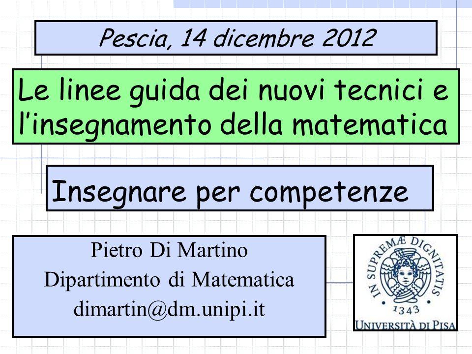 Le linee guida dei nuovi tecnici e l'insegnamento della matematica Pescia, 14 dicembre 2012 Pietro Di Martino Dipartimento di Matematica dimartin@dm.unipi.it Insegnare per competenze