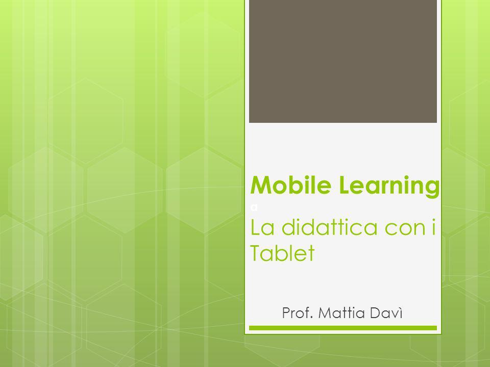 Mobile Learning a La didattica con i Tablet Prof. Mattia Davì
