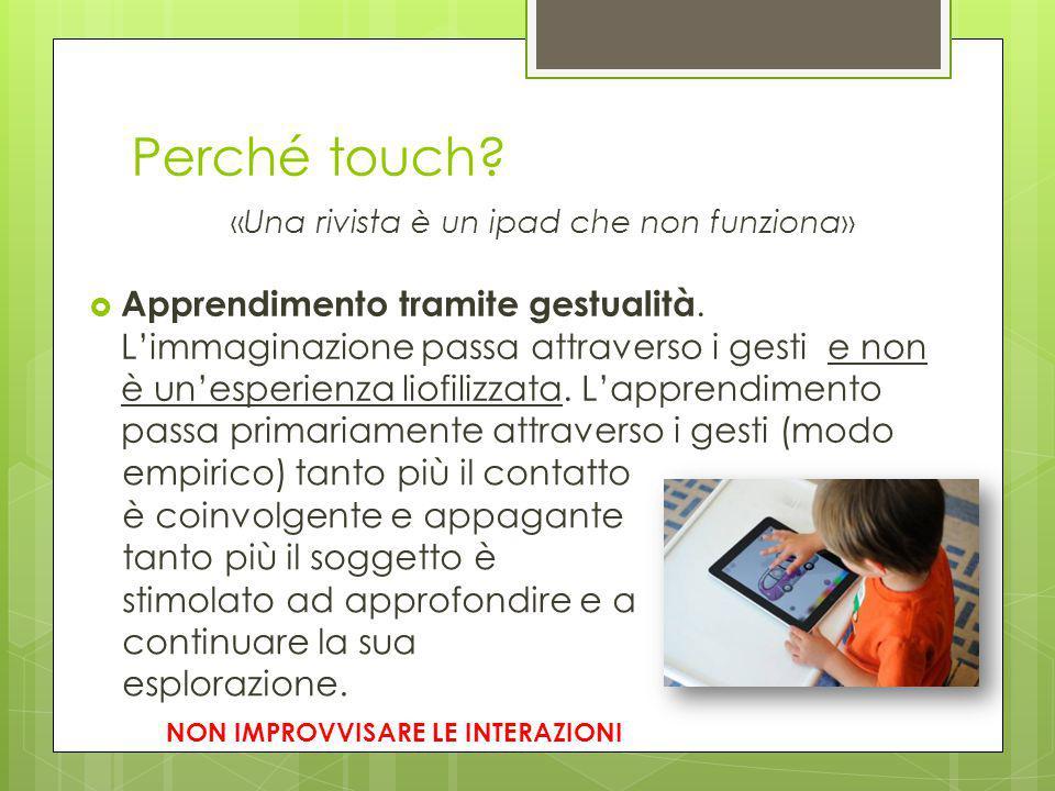 Perché touch? «Una rivista è un ipad che non funziona»  Apprendimento tramite gestualità. L'immaginazione passa attraverso i gesti e non è un'esperie
