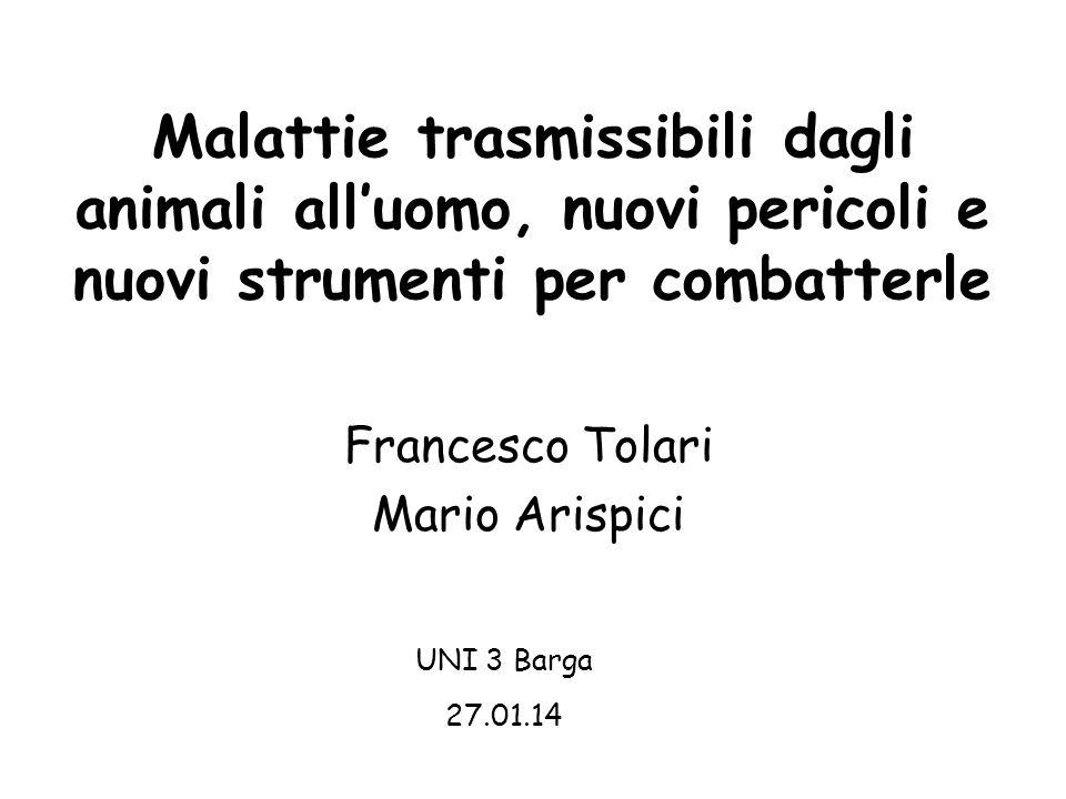 Malattie trasmissibili dagli animali all'uomo, nuovi pericoli e nuovi strumenti per combatterle Francesco Tolari Mario Arispici UNI 3 Barga 27.01.14