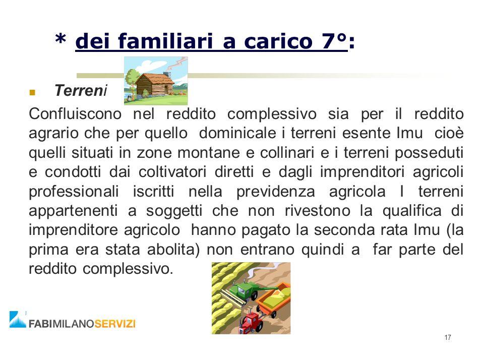 17 * dei familiari a carico 7°: Terreni Confluiscono nel reddito complessivo sia per il reddito agrario che per quello dominicale i terreni esente Imu
