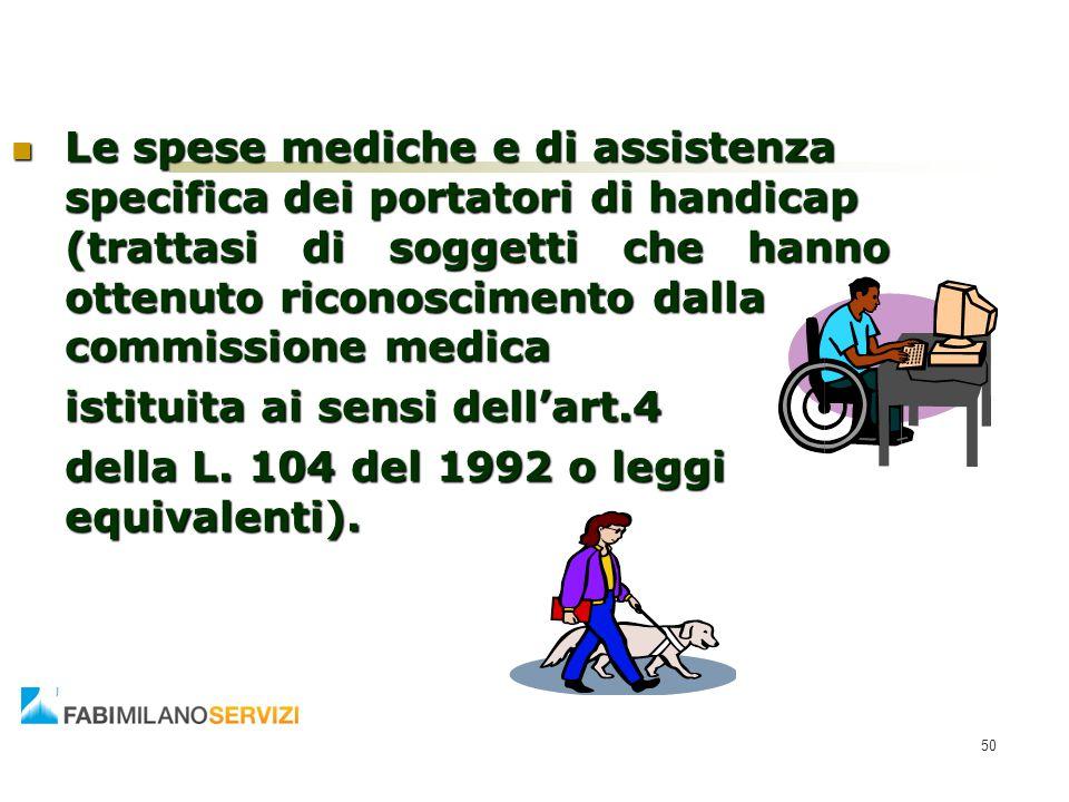 50 Le spese mediche e di assistenza specifica dei portatori di handicap (trattasi di soggetti che hanno ottenuto riconoscimento dalla commissione medi