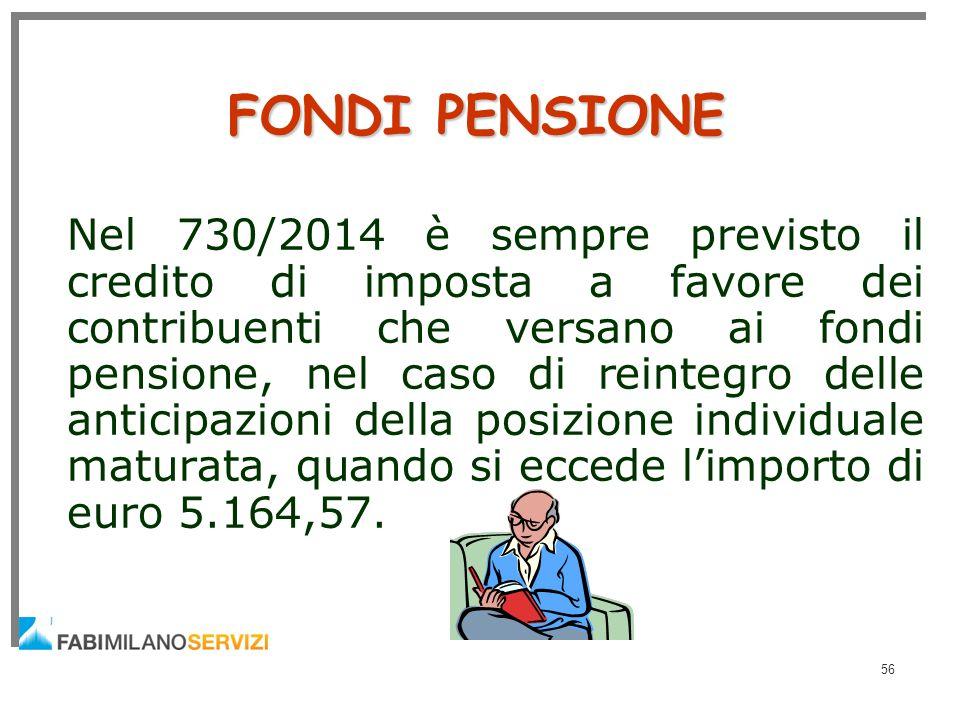 56 FONDI PENSIONE Nel 730/2014 è sempre previsto il credito di imposta a favore dei contribuenti che versano ai fondi pensione, nel caso di reintegro