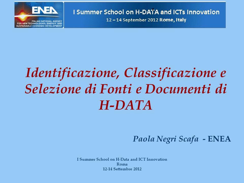 Identificazione, Classificazione e Selezione di Fonti e Documenti di H-DATA Paola Negri Scafa - ENEA I Summer School on H-Data and ICT Innovation Roma 12-14 Settembre 2012