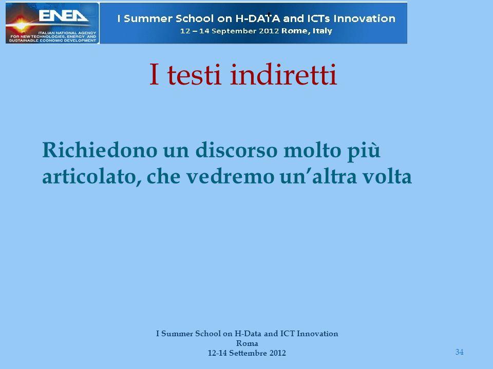 I testi indiretti Richiedono un discorso molto più articolato, che vedremo un'altra volta 34 I Summer School on H-Data and ICT Innovation Roma 12-14 S