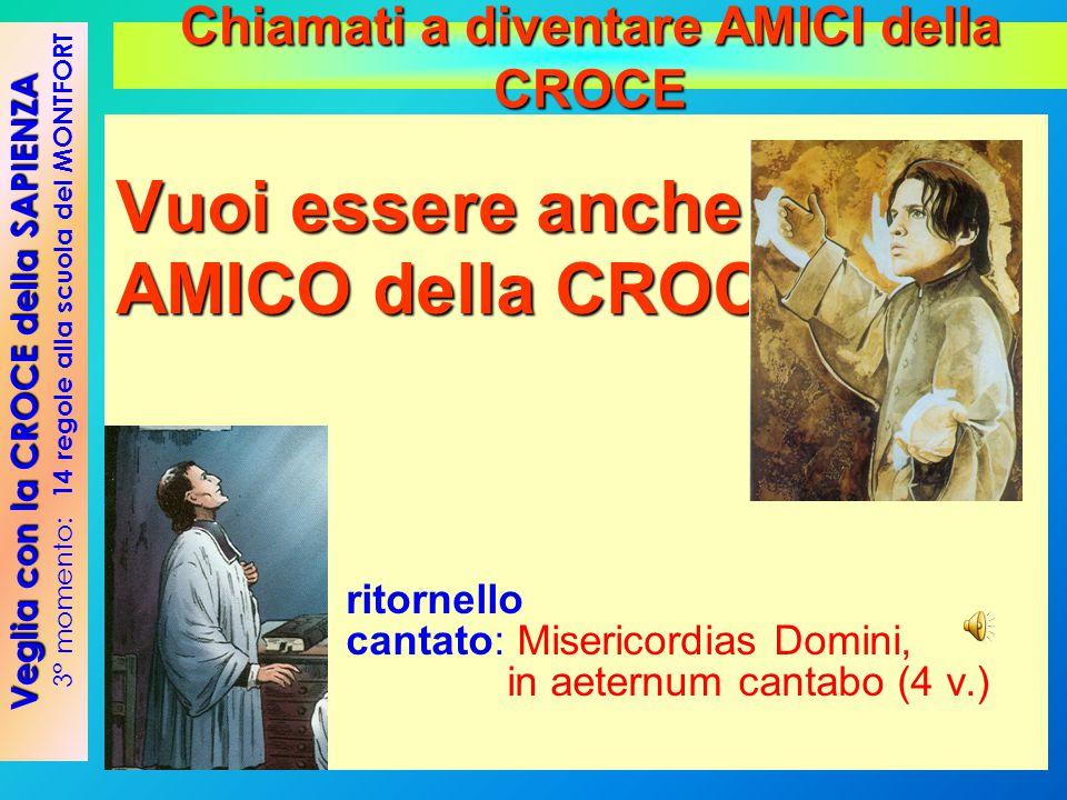 Vuoi essere anche tu AMICO della CROCE ? ritornello cantato: Misericordias Domini, in aeternum cantabo (4 v.) Veglia con la CROCE della SAPIENZA 3° mo