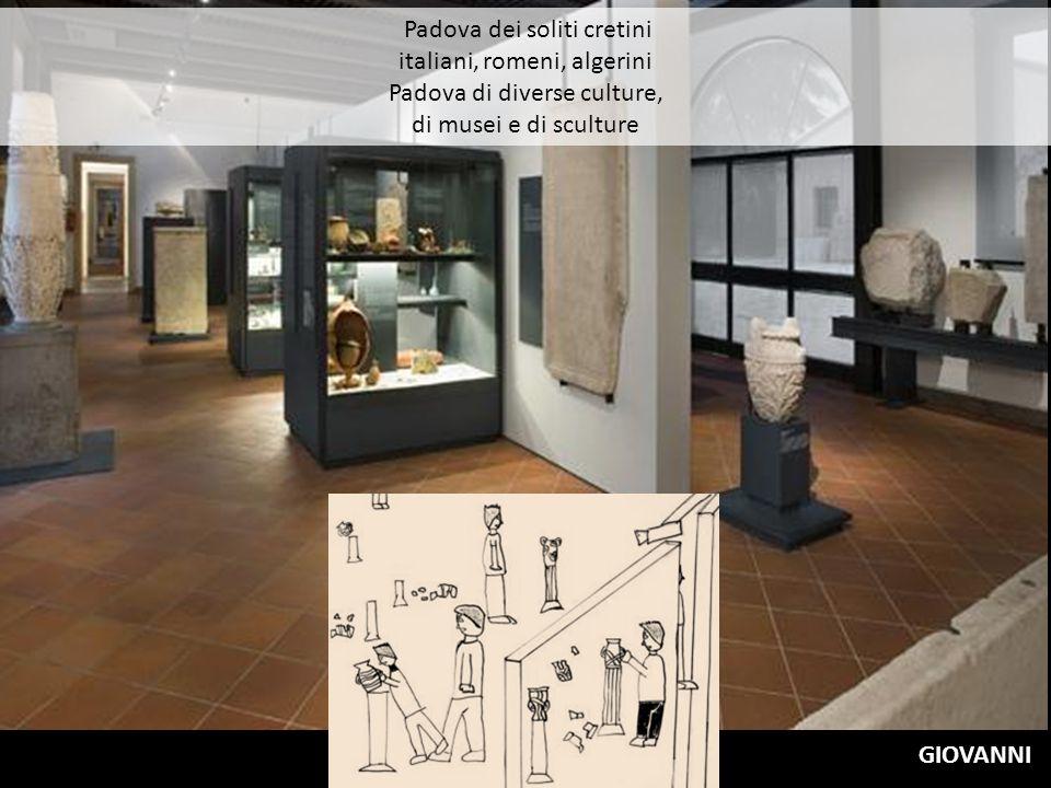 Padova dei soliti cretini italiani, romeni, algerini Padova di diverse culture, di musei e di sculture GIOVANNI