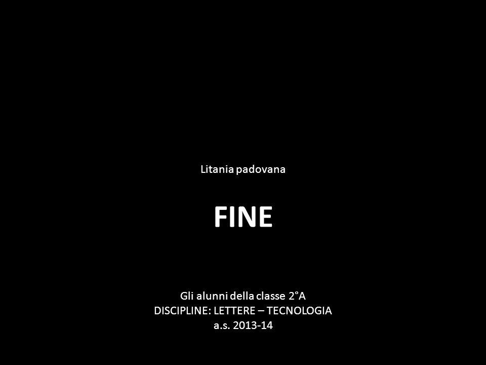 FINE Gli alunni della classe 2°A DISCIPLINE: LETTERE – TECNOLOGIA a.s. 2013-14 Litania padovana